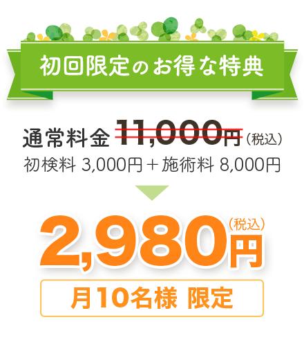 初回限定のお得な特典 通常料金11,000円(税込)を 月10名様限定 2,980円(税込)